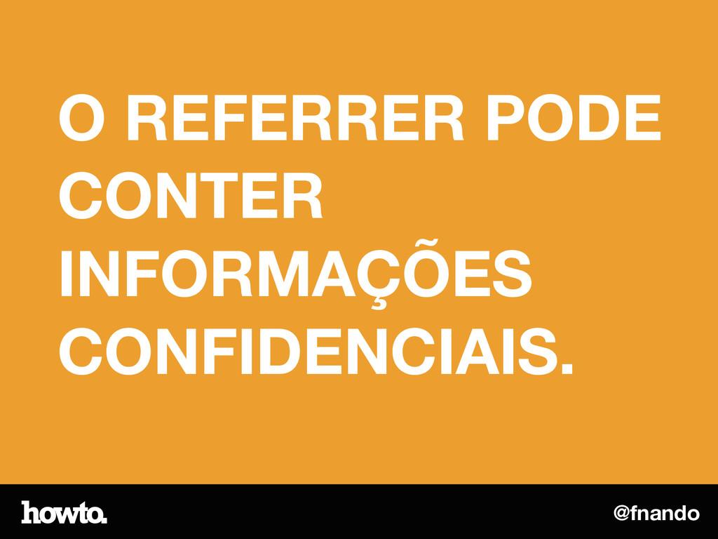 @fnando O REFERRER PODE CONTER INFORMAÇÕES CONF...