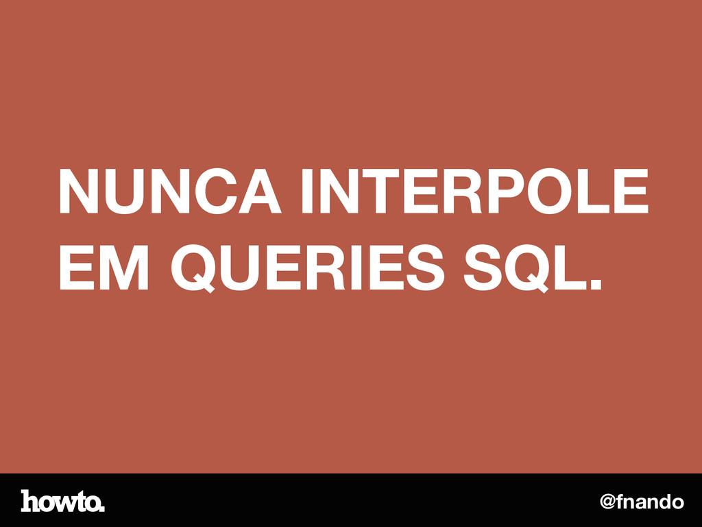 @fnando NUNCA INTERPOLE EM QUERIES SQL.