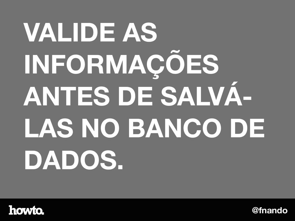 @fnando VALIDE AS INFORMAÇÕES ANTES DE SALVÁ- L...
