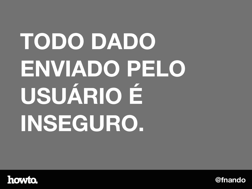@fnando TODO DADO ENVIADO PELO USUÁRIO É INSEGU...