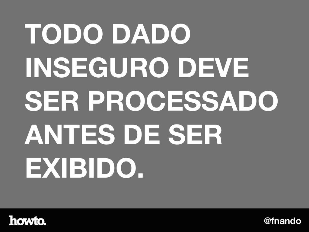@fnando TODO DADO INSEGURO DEVE SER PROCESSADO ...