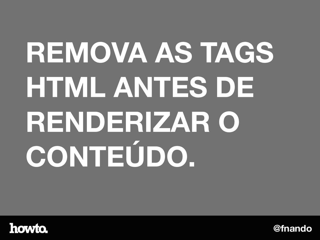 @fnando REMOVA AS TAGS HTML ANTES DE RENDERIZAR...