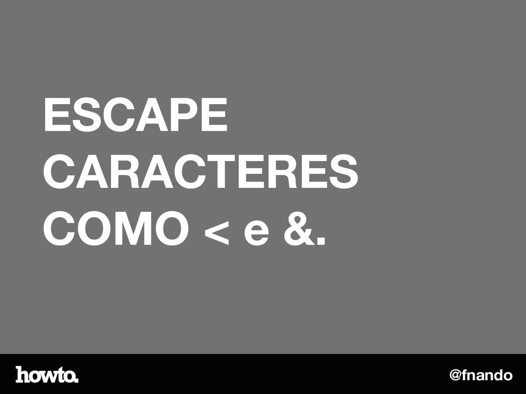 @fnando ESCAPE CARACTERES COMO < e &.