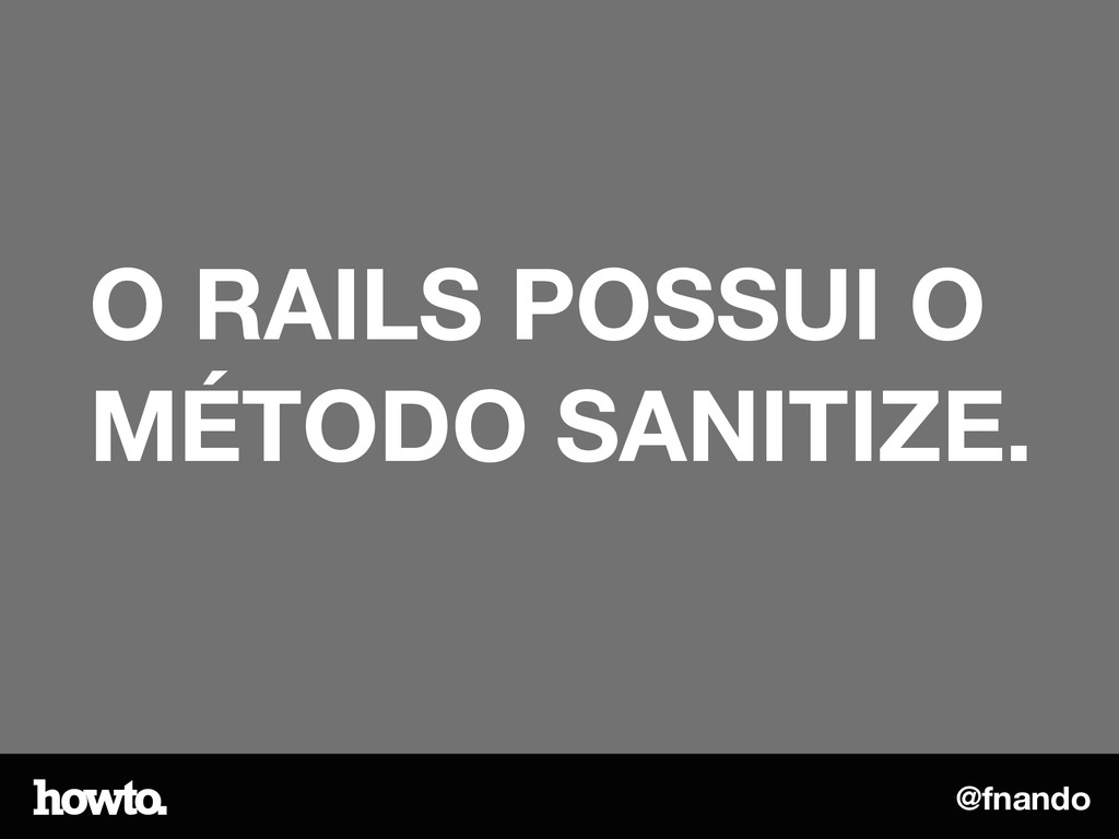 @fnando O RAILS POSSUI O MÉTODO SANITIZE.