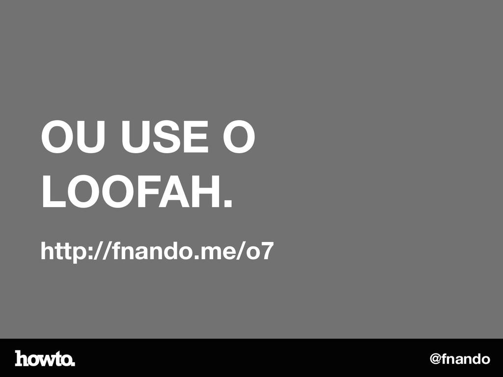 @fnando OU USE O LOOFAH. http://fnando.me/o7