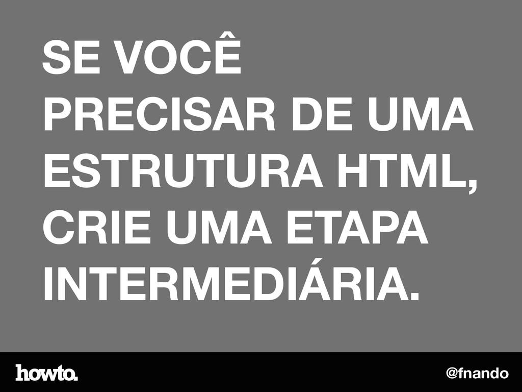 @fnando SE VOCÊ PRECISAR DE UMA ESTRUTURA HTML,...