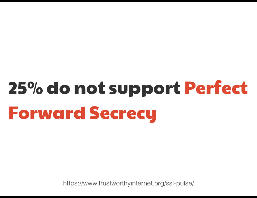 25% do not support Perfect Forward Secrecy http...