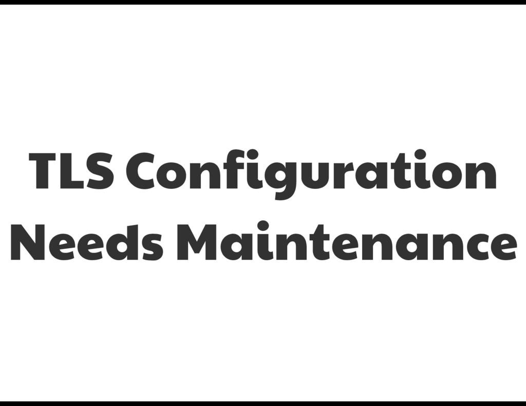 TLS Configuration Needs Maintenance