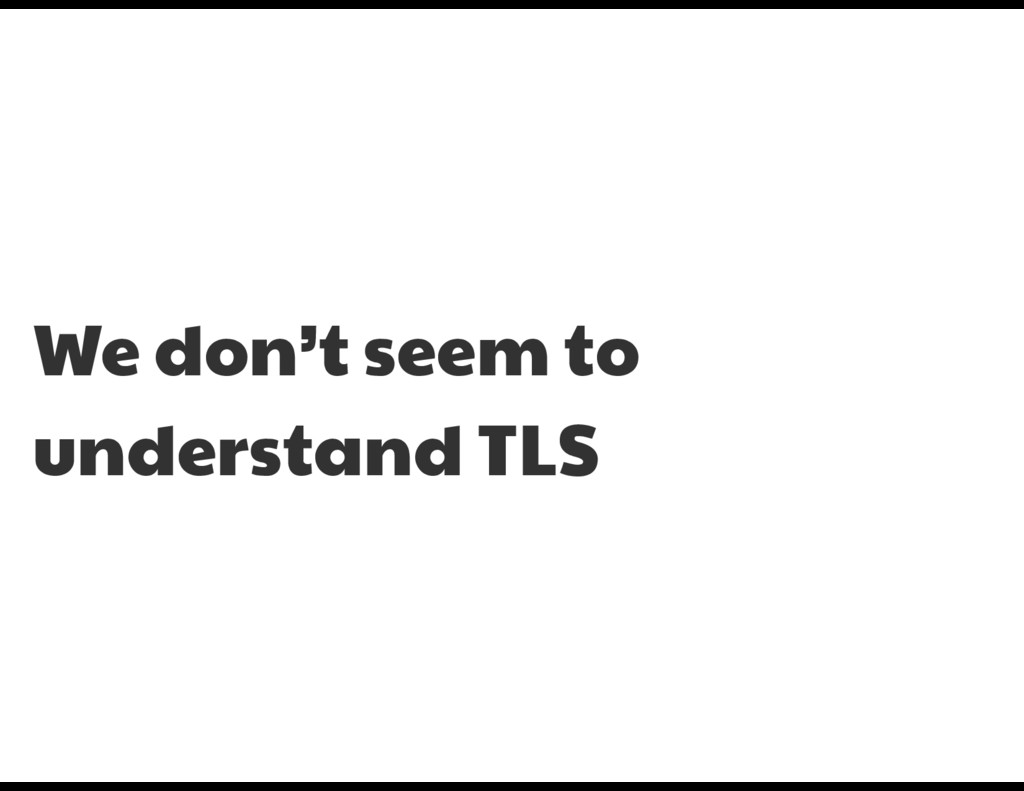 We don't seem to understand TLS