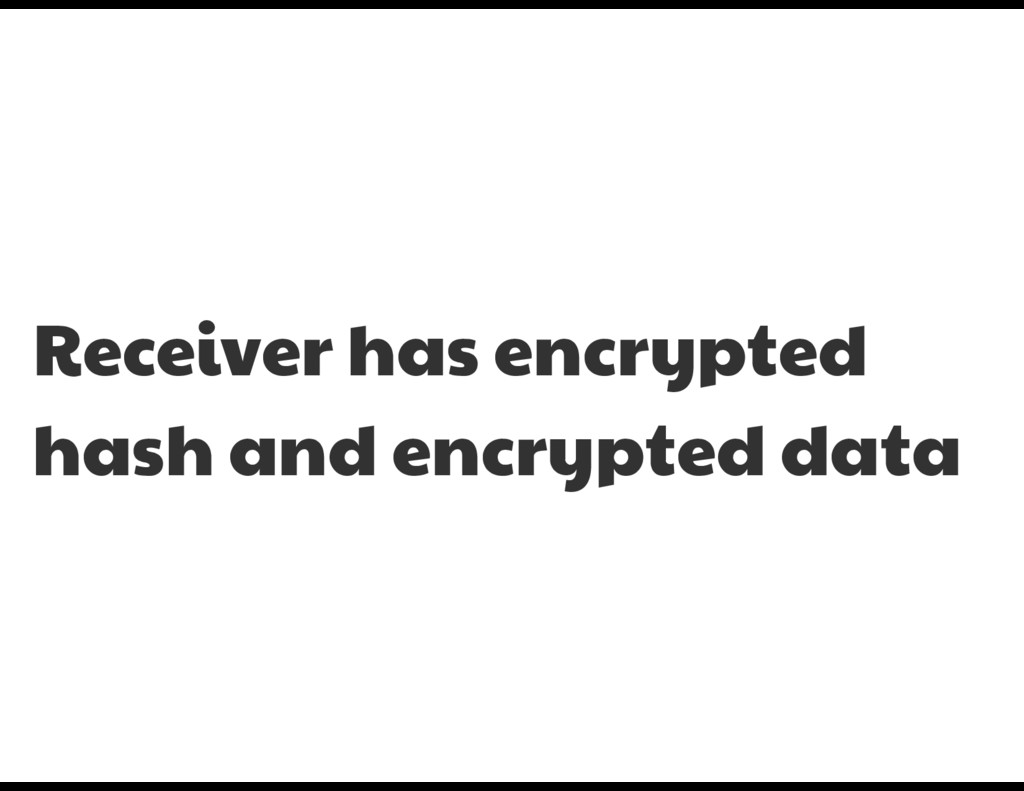 Receiver has encrypted hash and encrypted data
