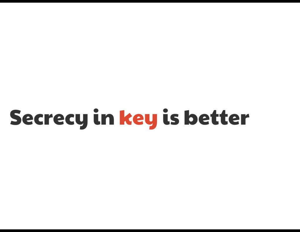 Secrecy in key is better