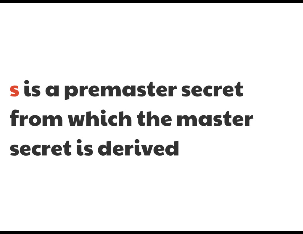 s is a premaster secret from which the master s...