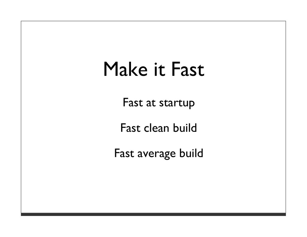Make it Fast Fast at startup Fast clean build F...