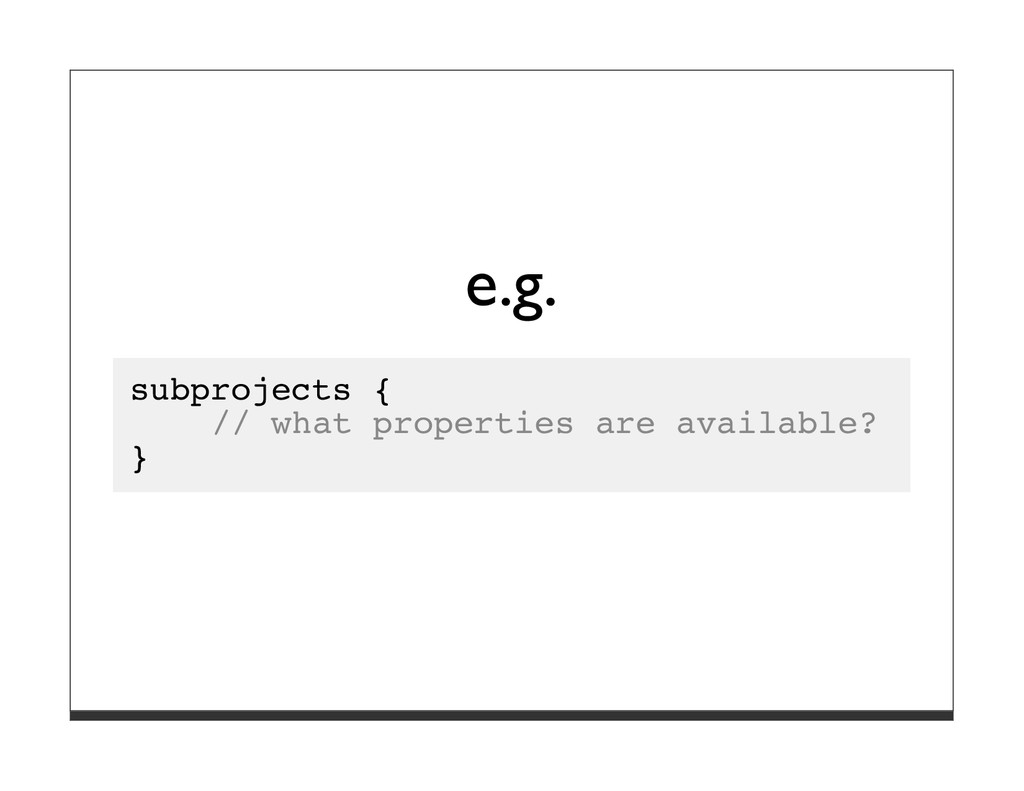 e.g. subprojects { // what properties are avail...