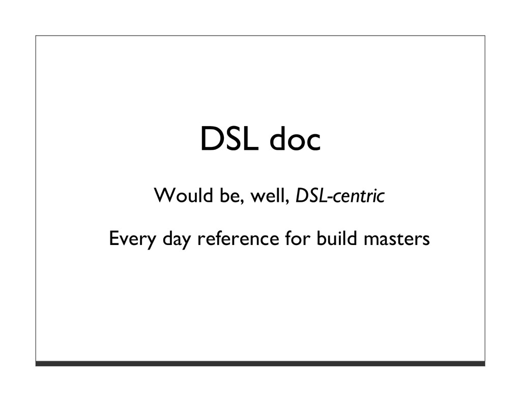 DSL doc Would be, well, DSL-centric Every day r...
