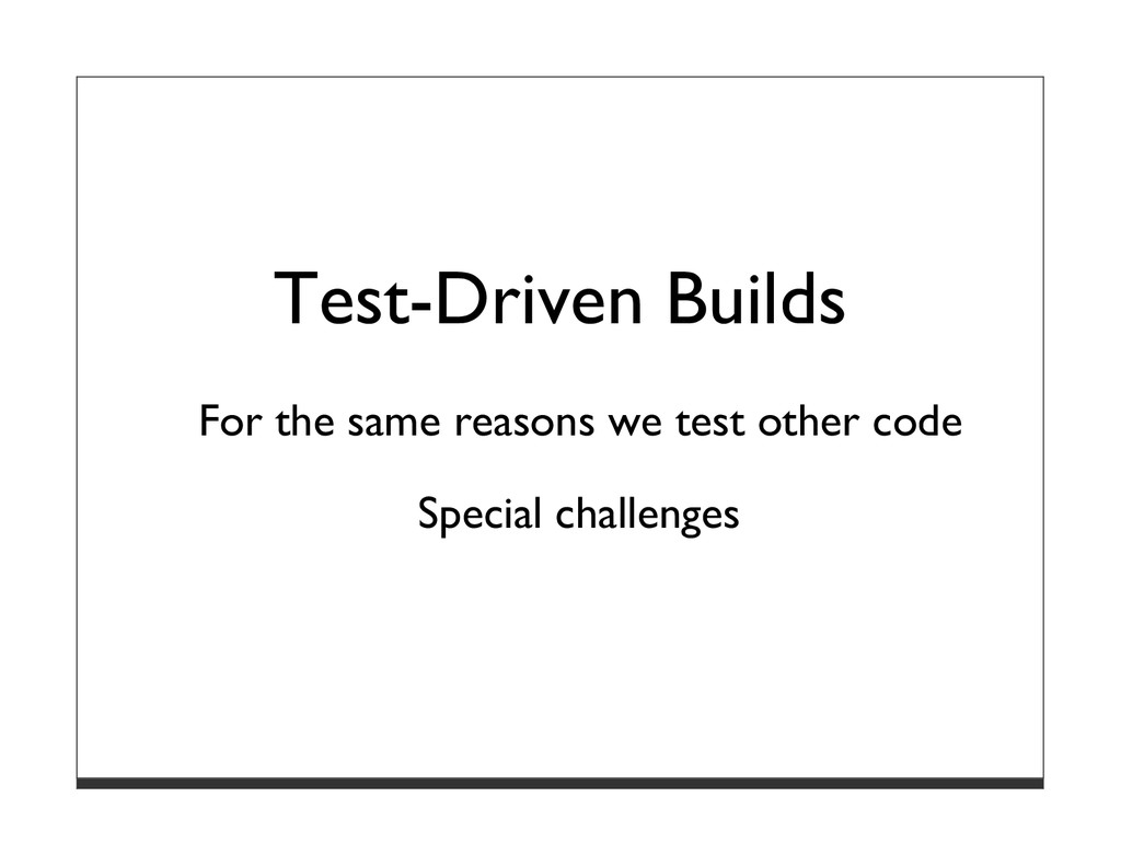 Test-Driven Builds For the same reasons we test...