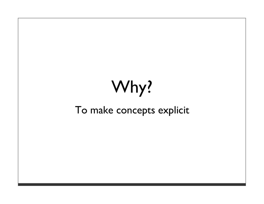 Why? To make concepts explicit