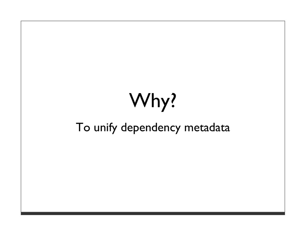 Why? To unify dependency metadata