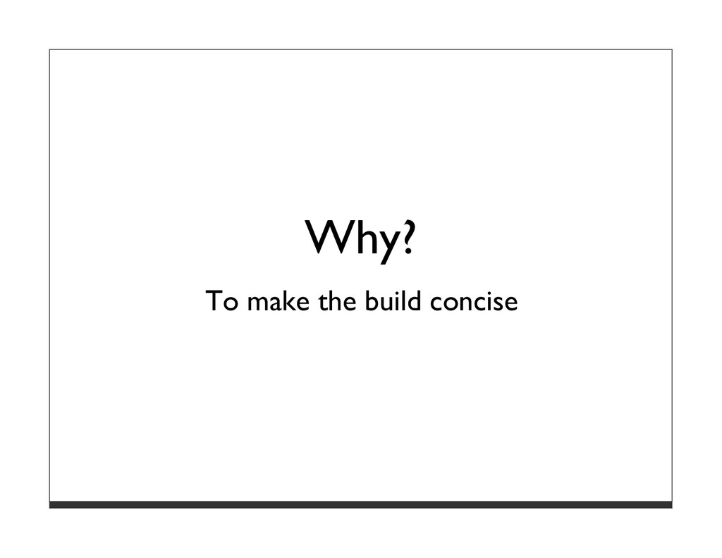 Why? To make the build concise