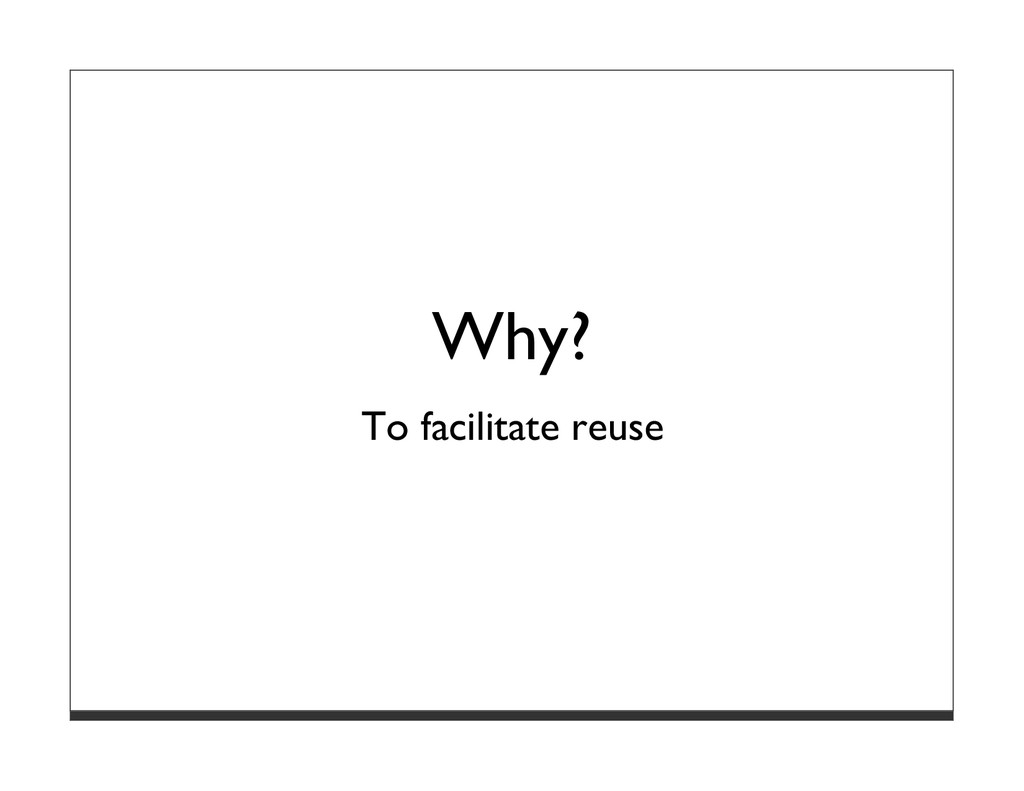 Why? To facilitate reuse