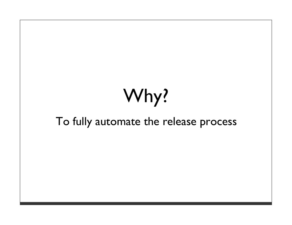 Why? To fully automate the release process