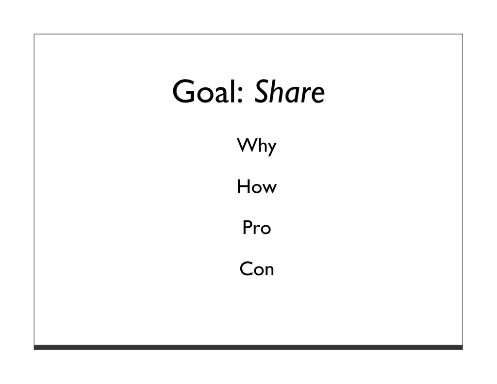 Goal: Share Why How Pro Con