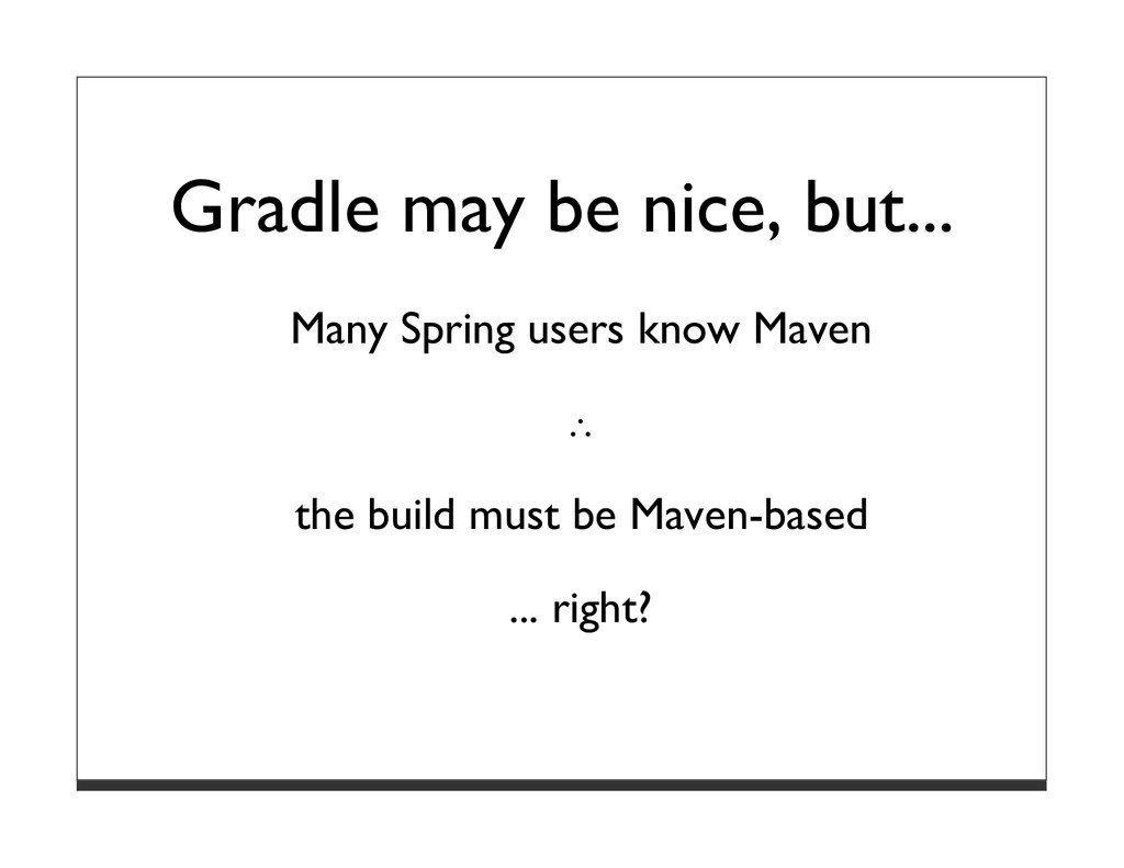 Gradle may be nice, but... Many Spring users kn...