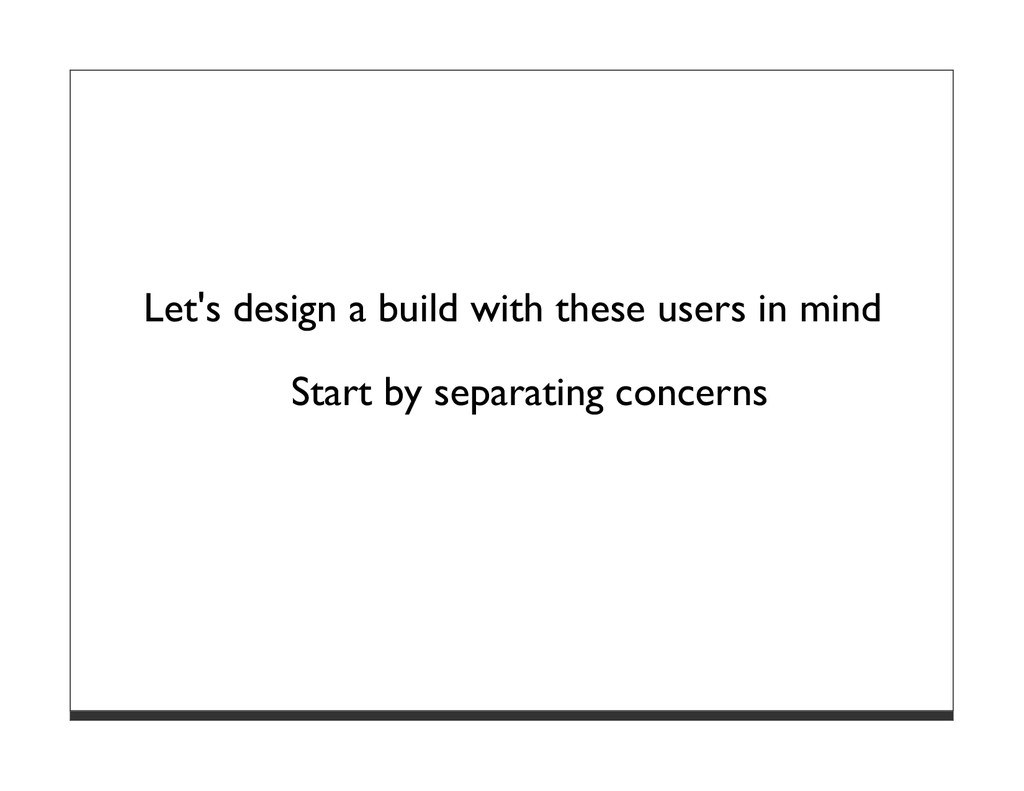 Let's design a build with these users in mind S...