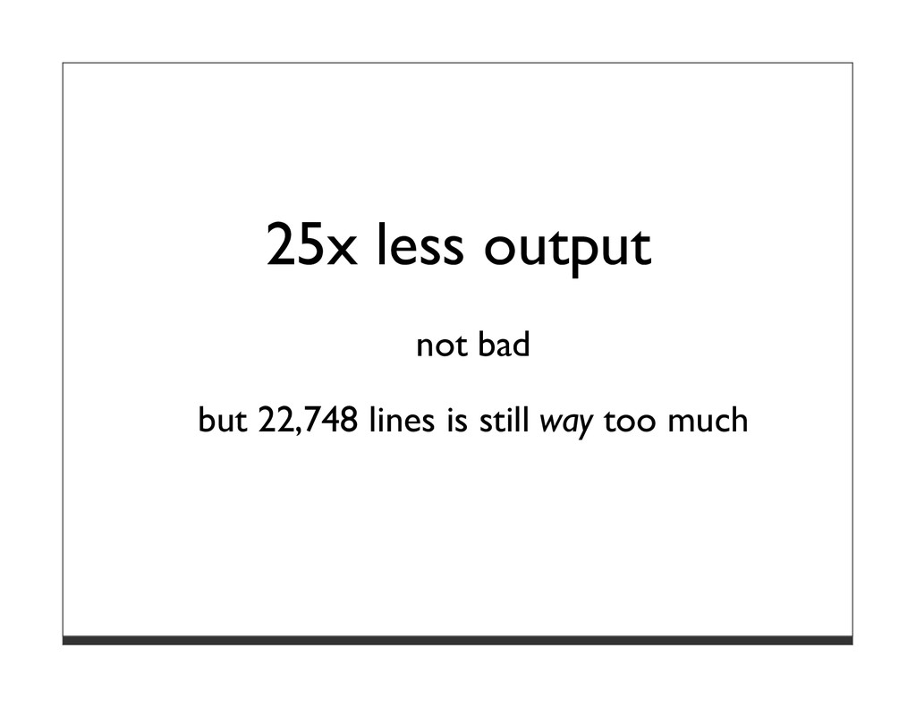 25x less output not bad but 22,748 lines is sti...