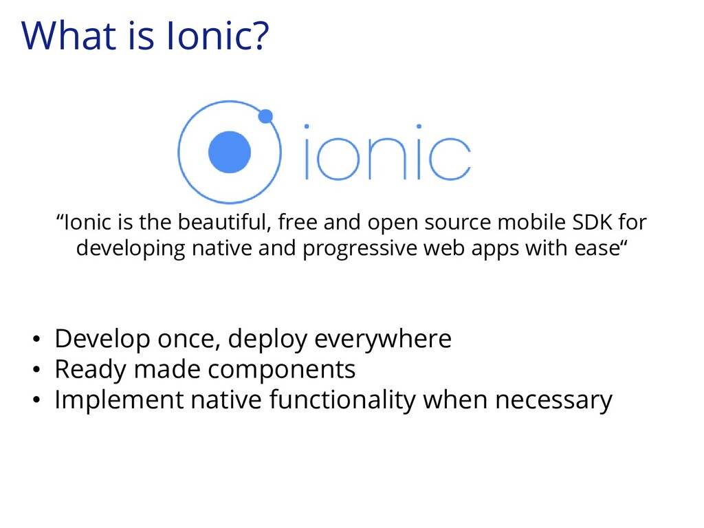 What is Ionic? • Develop once, deploy everywher...