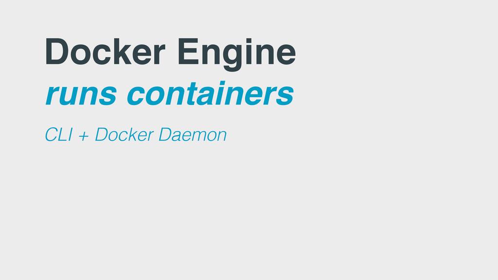 Docker Engine runs containers CLI + Docker Daem...