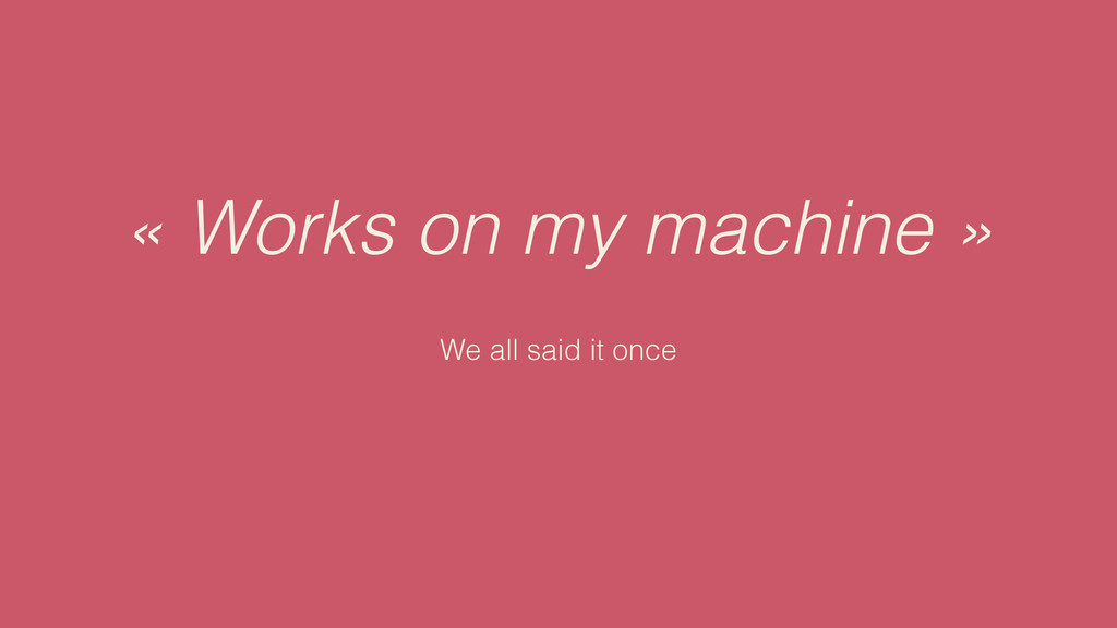« Works on my machine » We all said it once