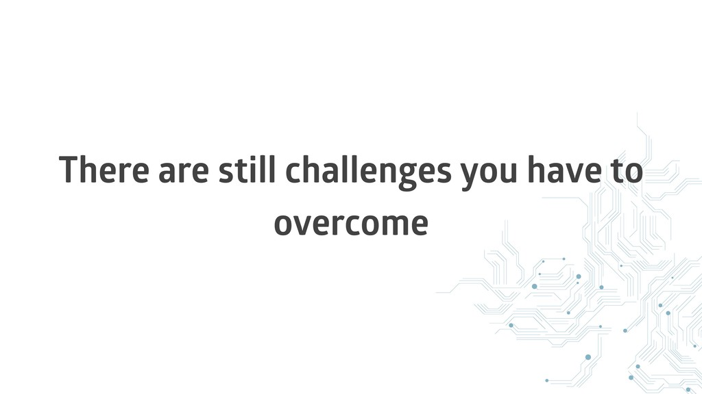 There are still challenges you have to overcome