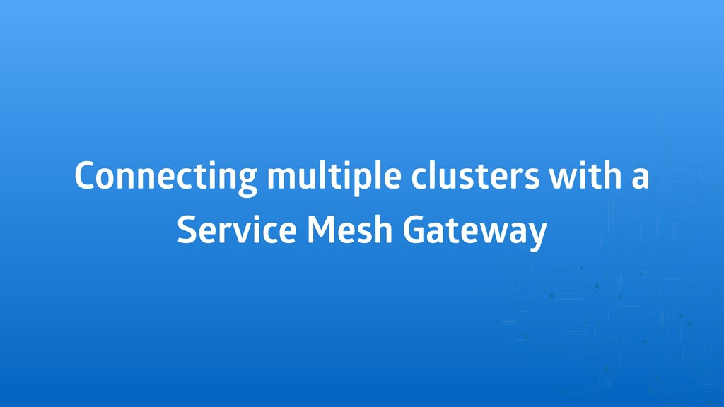 Connecting multiple clusters with a Service Mes...