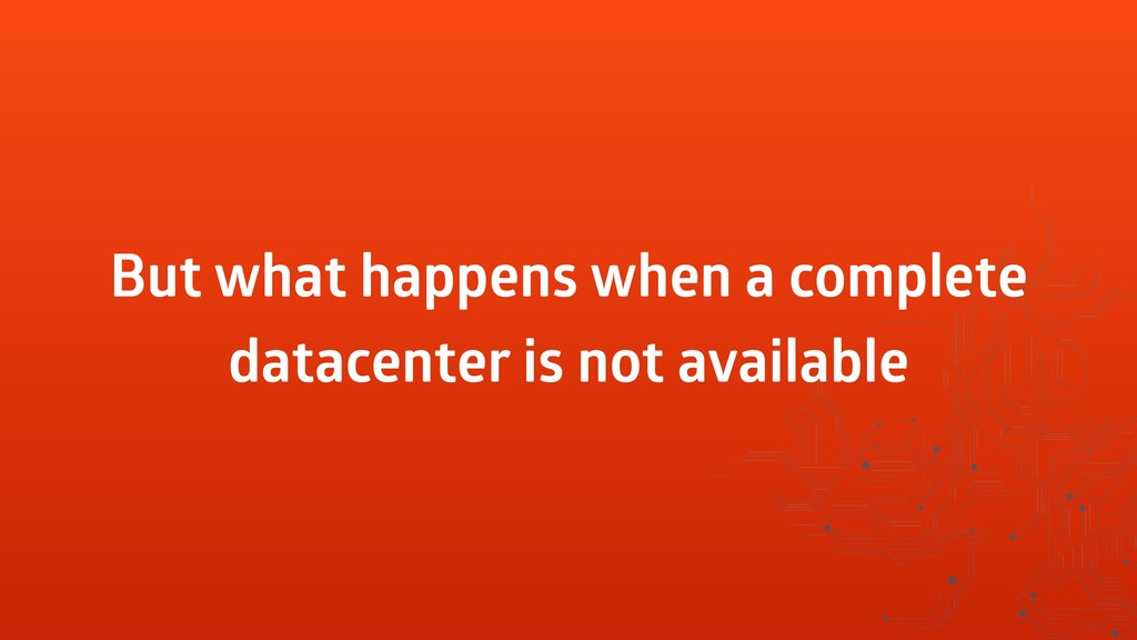 But what happens when a complete datacenter is ...