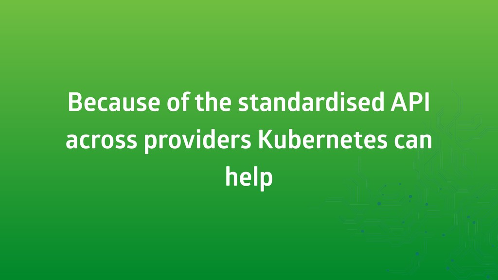 Because of the standardised API across provider...