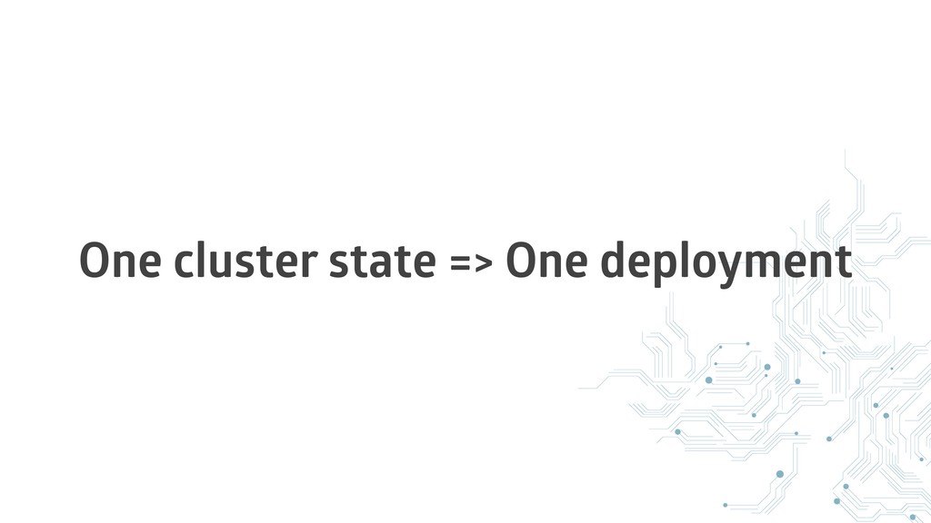 One cluster state => One deployment