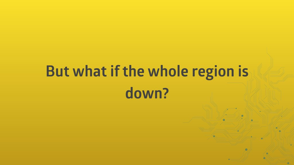 But what if the whole region is down?