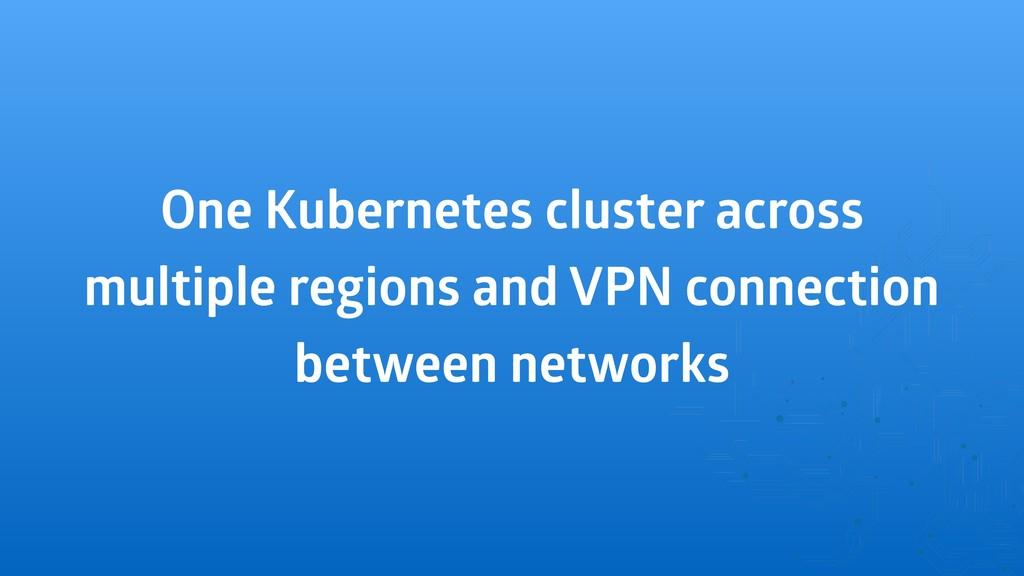 One Kubernetes cluster across multiple regions ...