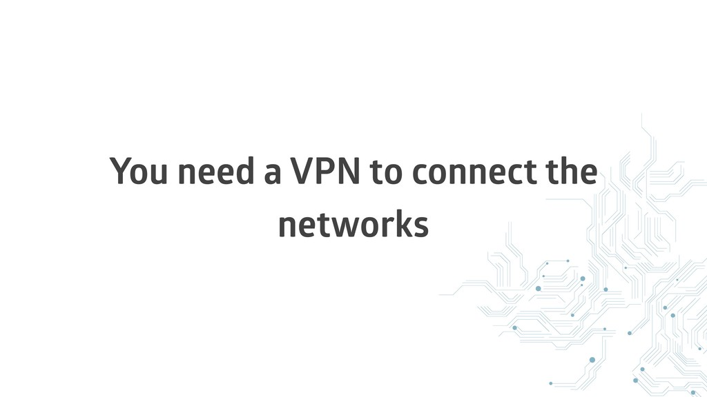 You need a VPN to connect the networks