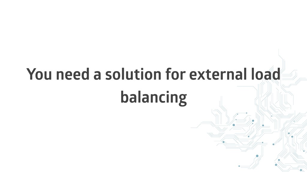 You need a solution for external load balancing