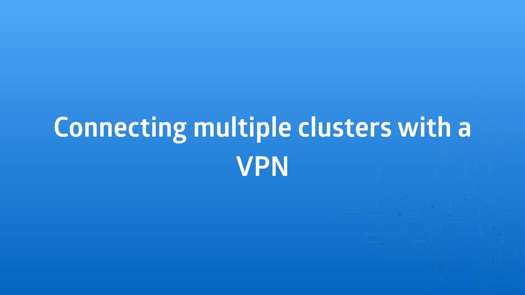 Connecting multiple clusters with a VPN