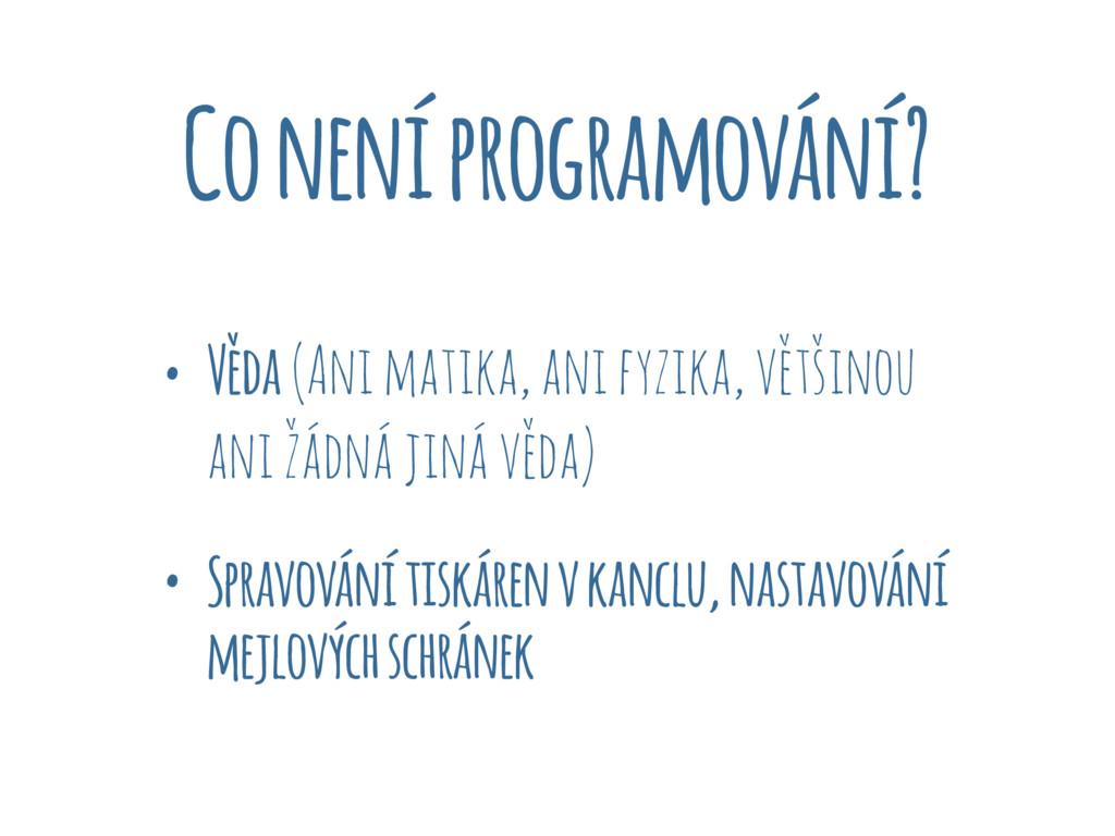 Co není programování? • Věda (Ani matika, ani f...