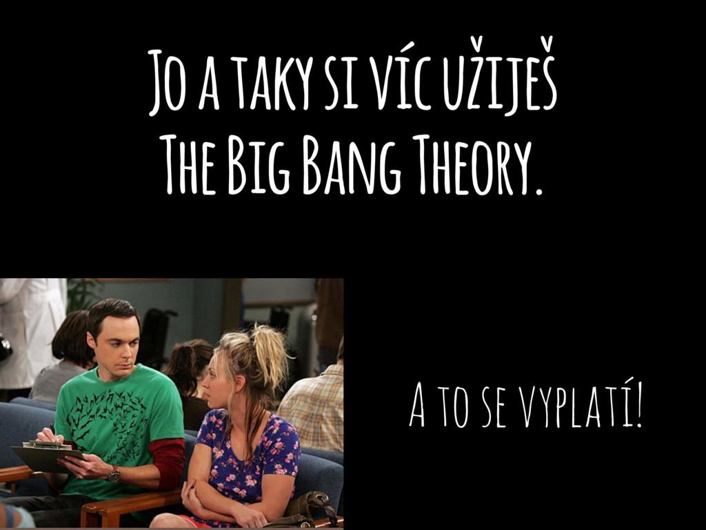 Jo a taky si víc užiješ The Big Bang Theory. A ...