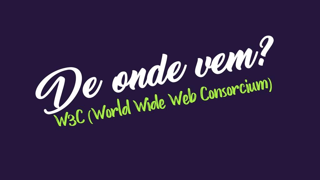 De onde vem? W3C (World Wide Web Consorcium)