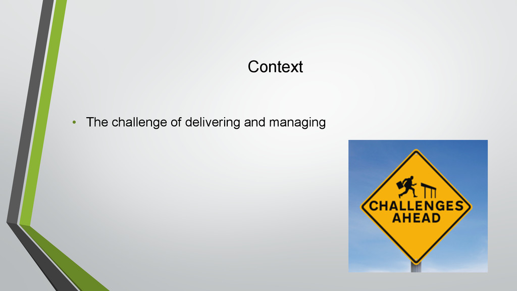 Context • The challenge of delivering and manag...