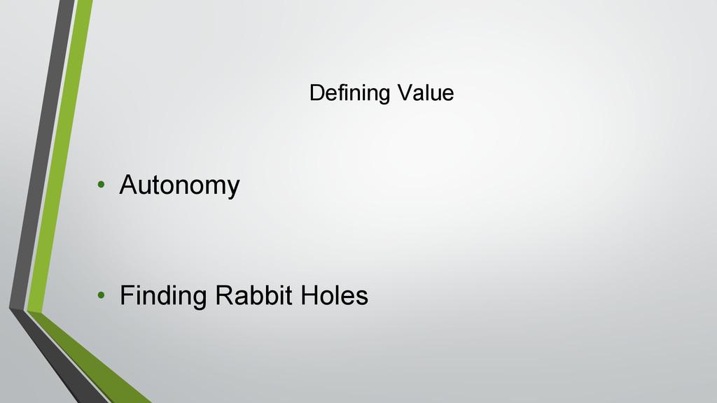 Defining Value • Autonomy • Finding Rabbit Holes