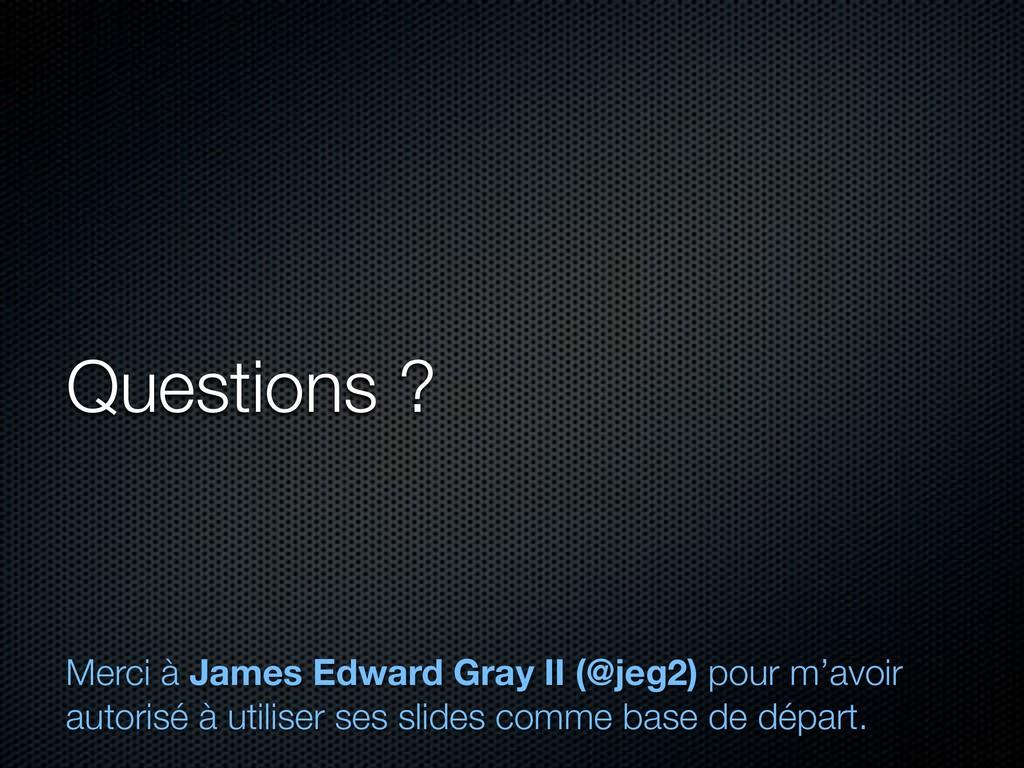 Questions ? Merci à James Edward Gray II (@jeg2...