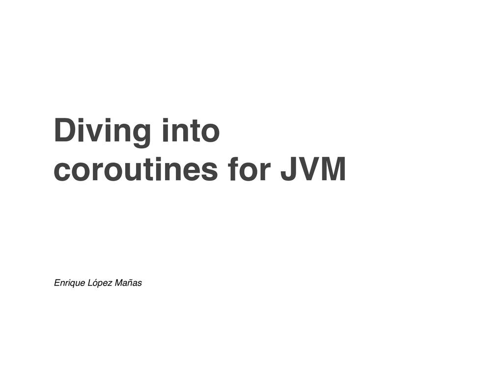 Diving into coroutines for JVM Enrique López Ma...