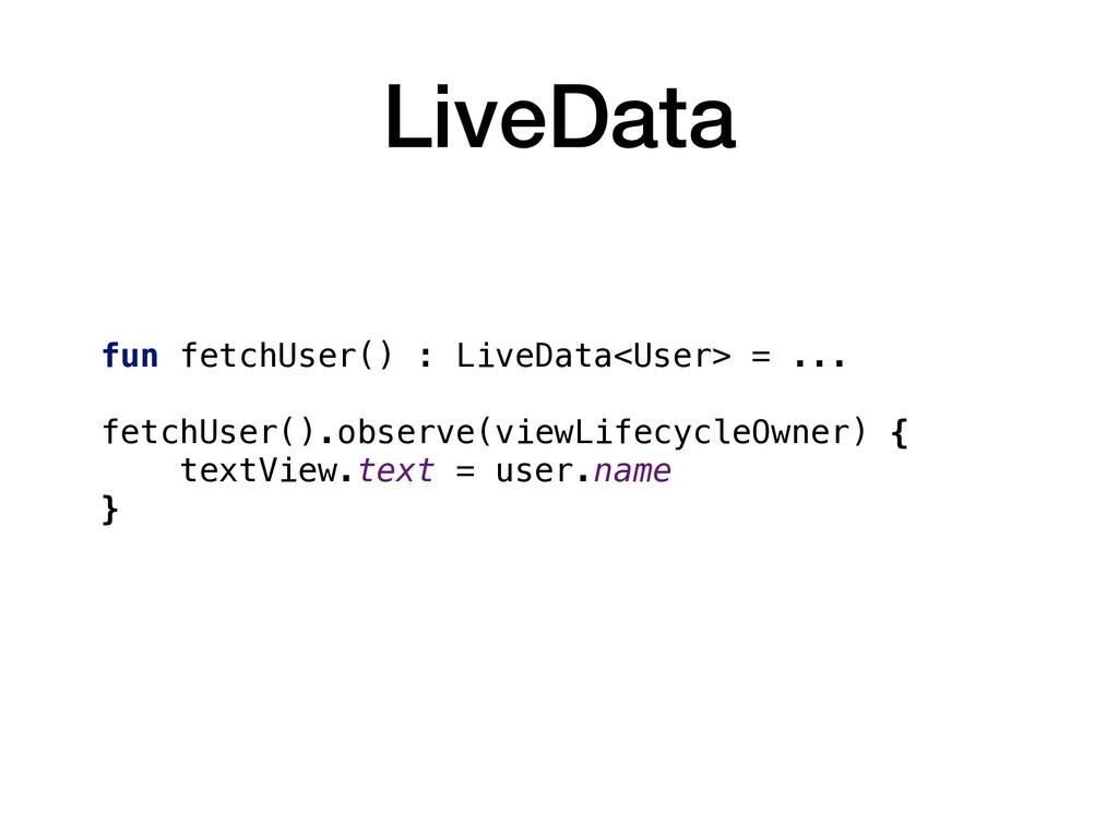 LiveData fun fetchUser() : LiveData<User> = ......
